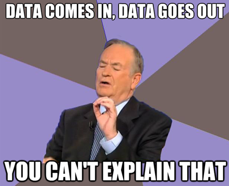 Data comes in, data goes out. You can't explain that.